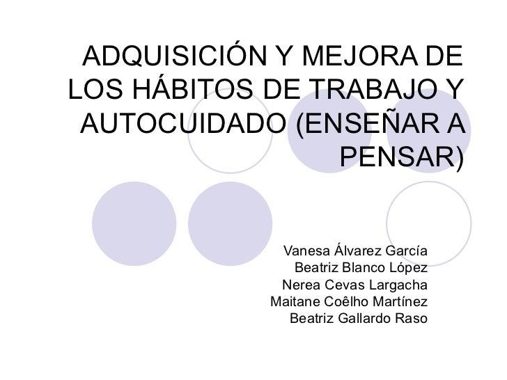 ADQUISICIÓN Y MEJORA DE LOS HÁBITOS DE TRABAJO Y AUTOCUIDADO (ENSEÑAR A PENSAR) Vanesa Álvarez García Beatriz Blanco López...