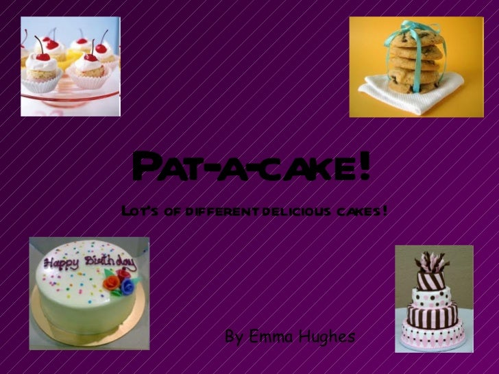 Pat-a-cake! Lot's of different delicious cakes! By Emma Hughes