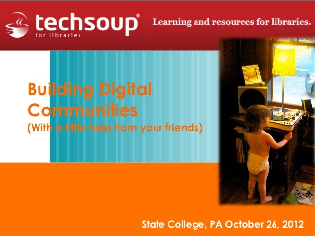 Building DigitalCommunities(With a little help from your friends)                        State College, PA October 26, 2012