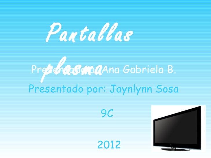 Pantallas   plasmaPresentado a: Ana Gabriela B.Presentado por: Jaynlynn Sosa             9C             2012