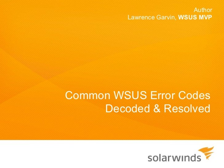 Author         Lawrence Garvin, WSUS MVPCommon WSUS Error Codes     Decoded & Resolved