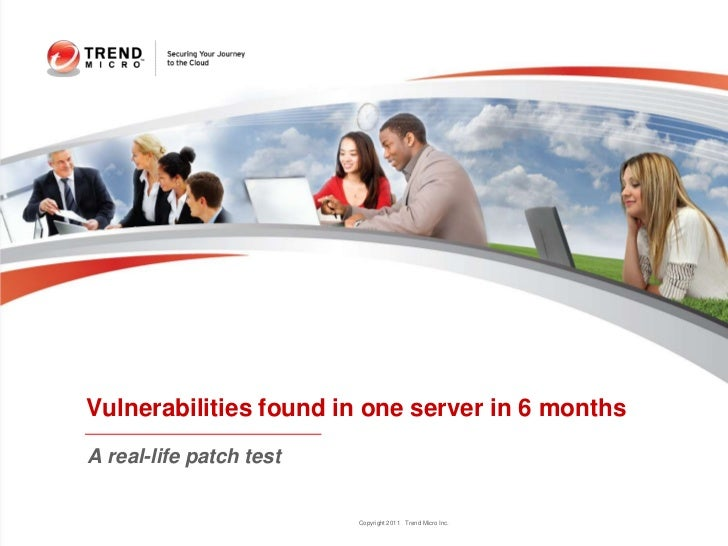 Vulnerabilities found in one server in 6 monthsA real-life patch test                         Copyright 2011 Trend Micro I...
