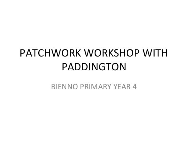 PATCHWORK WORKSHOP WITH      PADDINGTON    BIENNO PRIMARY YEAR 4