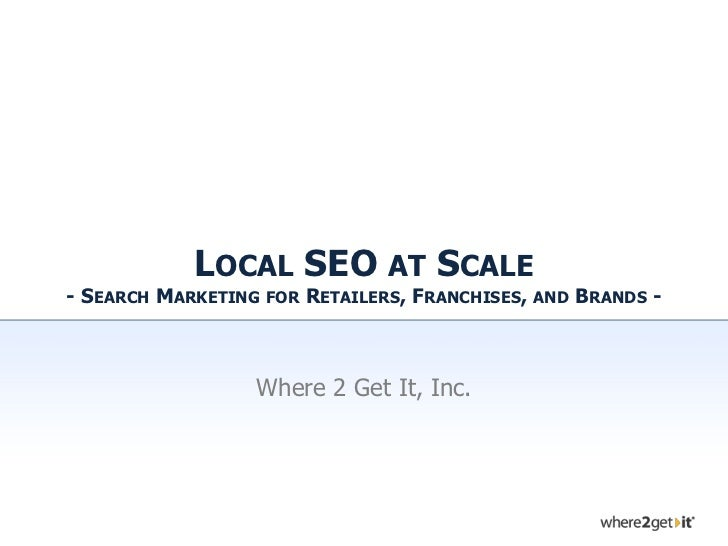 LOCAL SEO AT SCALE- SEARCH MARKETING   FOR   RETAILERS, FRANCHISES,   AND   BRANDS -                 Where 2 Get It, Inc.