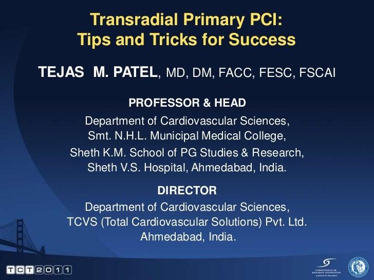 Transradial Primary PCI:     Tips and Tricks for SuccessTEJAS M. PATEL, MD, DM, FACC, FESC, FSCAI              PROFESSOR &...