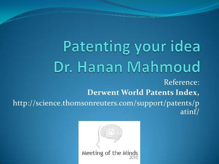 Patenting your ideaDr. HananMahmoud<br />Reference:<br />Derwent World Patents Index, <br />http://science.thomsonreuters....