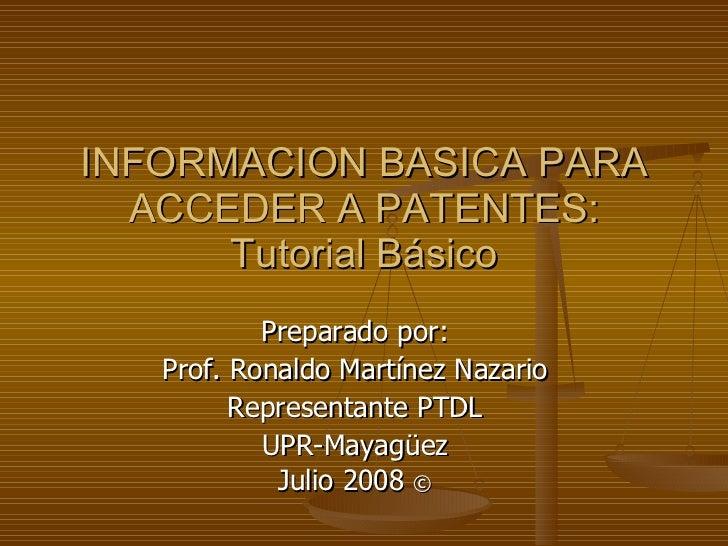 INFORMACION BASICA PARA ACCEDER A PATENTES: Tutorial Básico Preparado por: Prof. Ronaldo Martínez Nazario Representante PT...