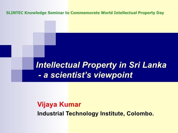 Intellectual Property in Sri Lanka  - a scientist's viewpoint Vijaya Kumar Industrial Technology Institute, Colombo. SLINT...