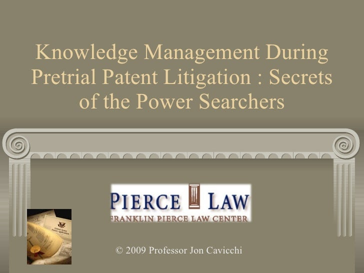 Knowledge Management During Pretrial Patent Litigation : Secrets of the Power Searchers © 2009 Professor Jon Cavicchi