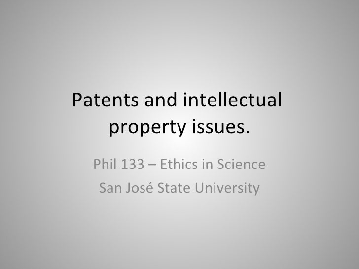 Patents and intellectual  property issues. Phil 133 – Ethics in Science San José State University