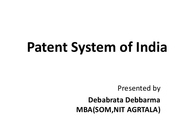 Patent System of India Presented by Debabrata Debbarma MBA(SOM,NIT AGRTALA)