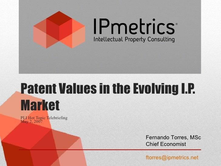 Patent Values in the Evolving I.P. Market PLI Hot Topic Telebriefing May 2, 2007  Fernando Torres, MSc Chief Economist [em...