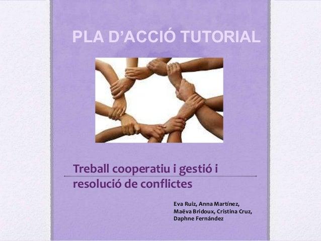 PLA D'ACCIÓ TUTORIALTreball cooperatiu i gestió iresolució de conflictesEva Ruiz, Anna Martínez,Maëva Bridoux, Cristina Cr...