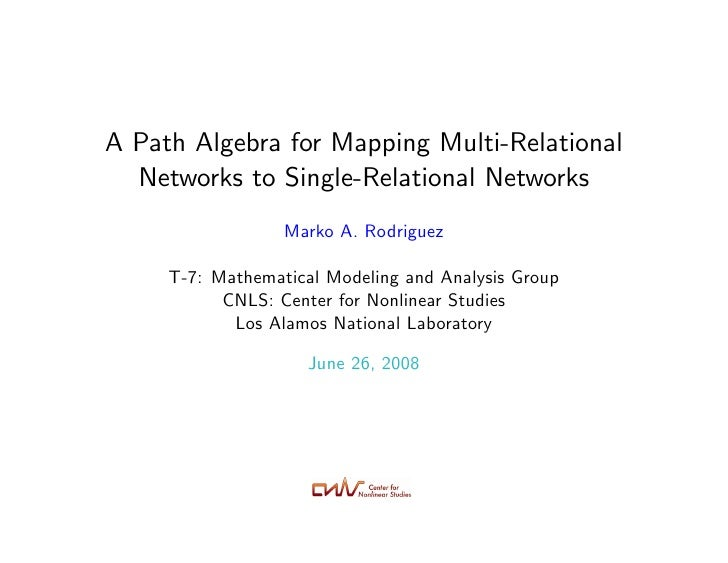 A Path Algebra for Mapping Multi-Relational   Networks to Single-Relational Networks                   Marko A. Rodriguez ...