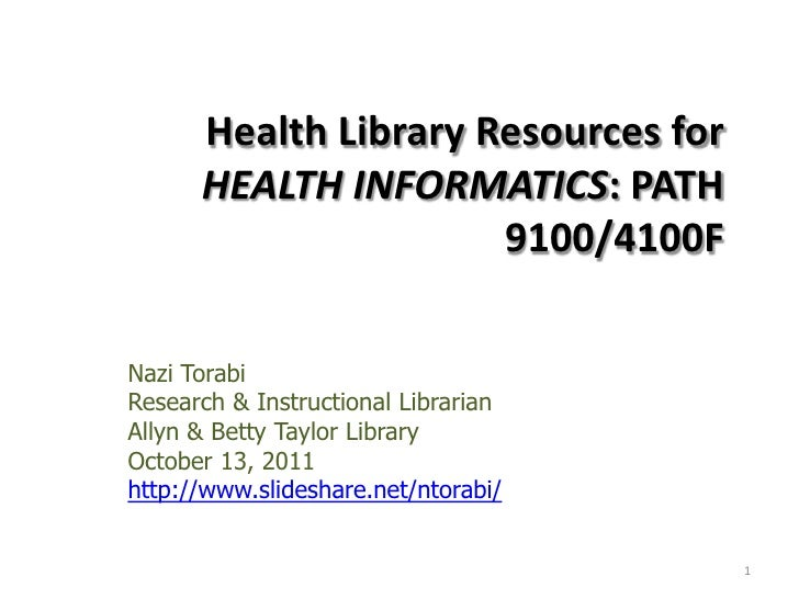 Health Library Resources for HEALTH INFORMATICS: PATH 9100/4100F <br />Nazi Torabi<br />Research & Instructional Librarian...