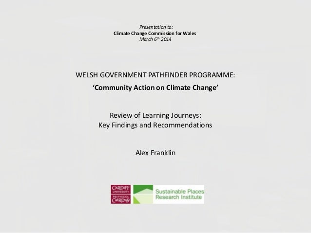 Presentation to: Climate Change Commission for Wales March 6th 2014 WELSH GOVERNMENT PATHFINDER PROGRAMME: 'Community Acti...