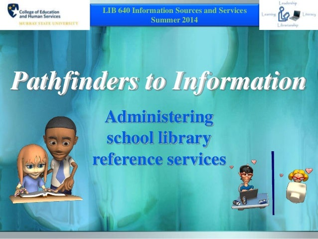 Pathfinders to Information Administering school library reference services LIB 640 Information Sources and Services Summer...