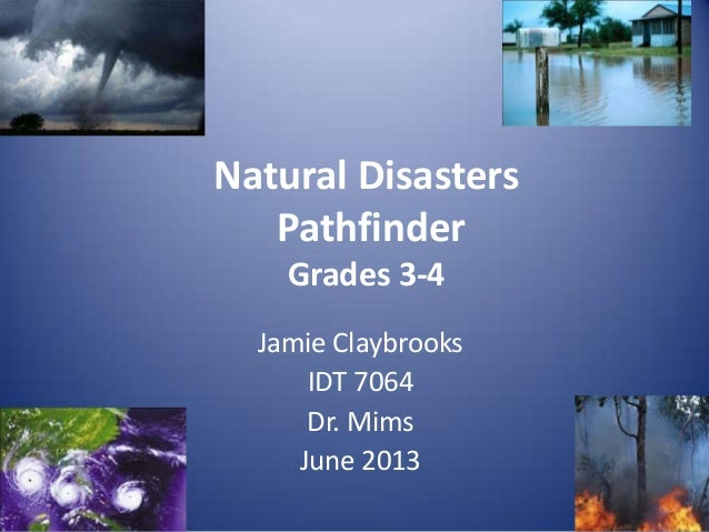 Jamie ClaybrooksIDT 7064Dr. MimsJune 2013Natural DisastersPathfinderGrades 3-4