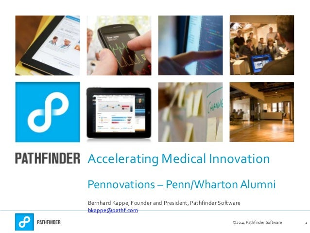 ©2014 Pathfinder Software 1 Accelerating Medical Innovation Pennovations – Penn/Wharton Alumni Bernhard Kappe, Founder and...