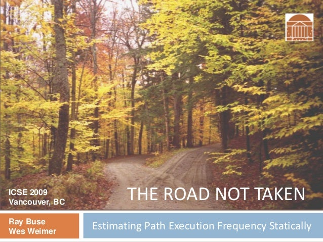 Estimating Path Execution Frequency StaticallyRay Buse Wes Weimer THE ROAD NOT TAKENICSE 2009 Vancouver, BC
