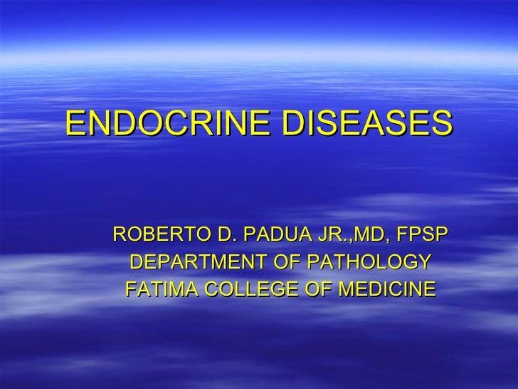 ENDOCRINE DISEASES ROBERTO D. PADUA JR.,MD, FPSP DEPARTMENT OF PATHOLOGY FATIMA COLLEGE OF MEDICINE