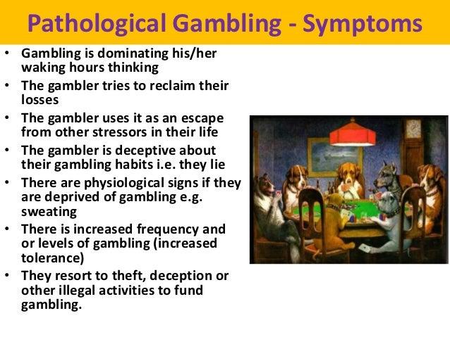 Pathological Gambling - Symptoms• Gambling is dominating his/her  waking hours thinking• The gambler tries to reclaim thei...