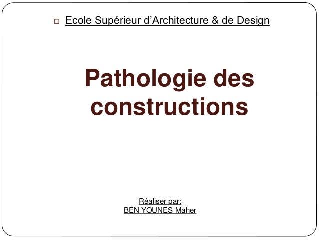 Pathologie des constructions  Ecole Supérieur d'Architecture & de Design Réaliser par: BEN YOUNES Maher