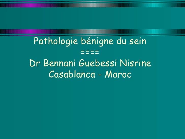 Pathologie bénigne du sein ==== Dr Bennani Guebessi Nisrine Casablanca - Maroc