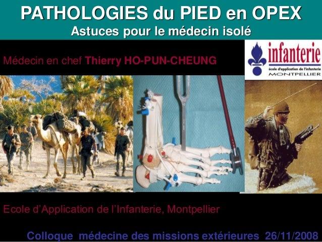 PATHOLOGIES du PIED en OPEX              Astuces pour le médecin isoléMédecin en chef Thierry HO-PUN-CHEUNGEcole d'Applica...
