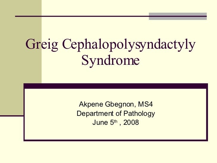 Greig Cephalopolysyndactyly Syndrome Akpene Gbegnon, MS4 Department of Pathology June 5 th  , 2008