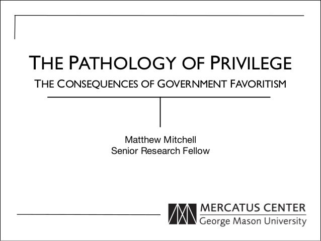 Matthew MitchellSenior Research FellowTHE PATHOLOGY OF PRIVILEGETHE CONSEQUENCES OF GOVERNMENT FAVORITISM