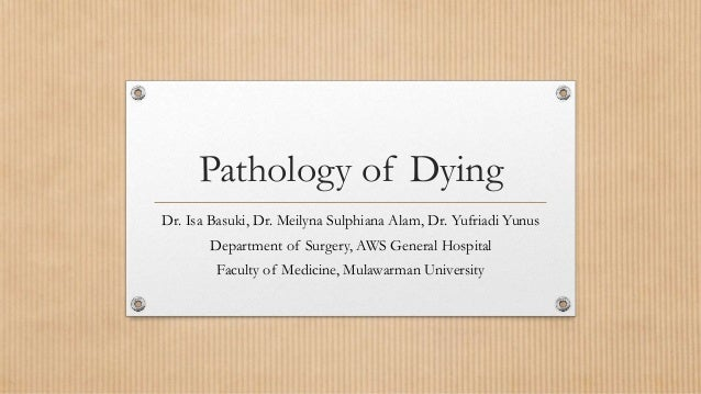 Pathology of Dying Dr. Isa Basuki, Dr. Meilyna Sulphiana Alam, Dr. Yufriadi Yunus Department of Surgery, AWS General Hospi...