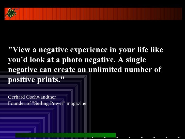 """""""View a negative experience in your life like you'd look at a photo negative. A single negative can create an unlimit..."""