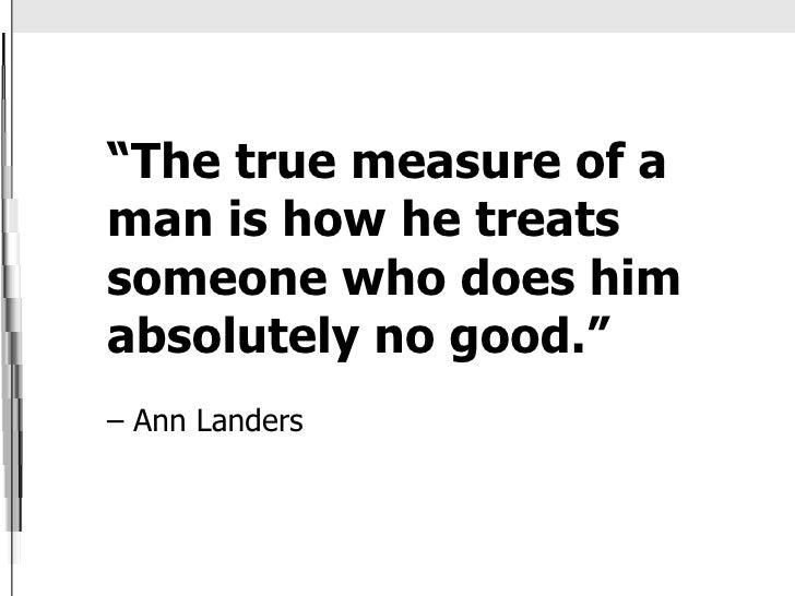 """ The true measure of a man is how he treats someone who does him absolutely no good.""    – Ann Landers"