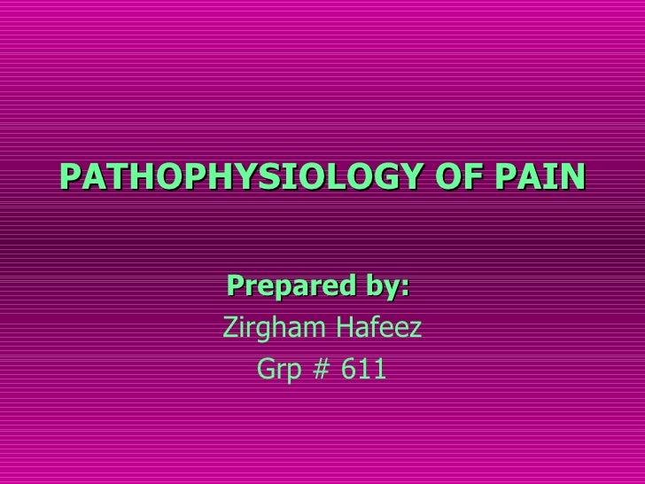 PATHOPHYSIOLOGY OF PAIN       Prepared by:       Zirgham Hafeez          Grp # 611