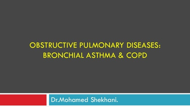 OBSTRUCTIVE PULMONARY DISEASES: BRONCHIAL ASTHMA & COPD Dr.Mohamed Shekhani.