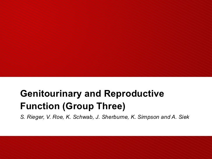 Genitourinary and ReproductiveFunction (Group Three)S. Rieger, V. Roe, K. Schwab, J. Sherburne, K. Simpson and A. Siek