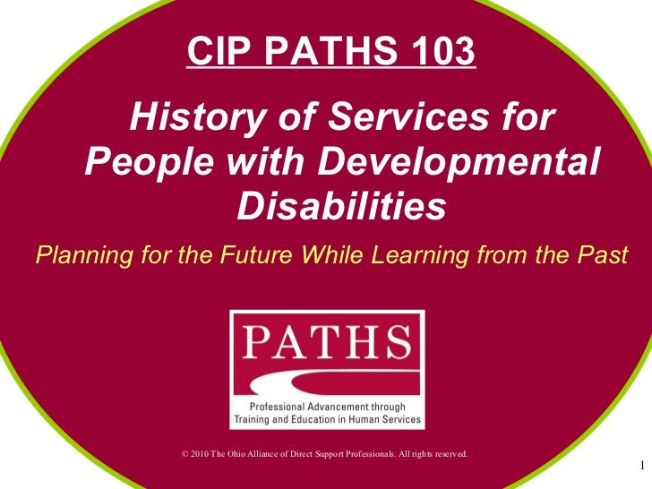 History of Services for People with Developmental Disabilities Planning for the Future While Learning from the Past CIP PA...