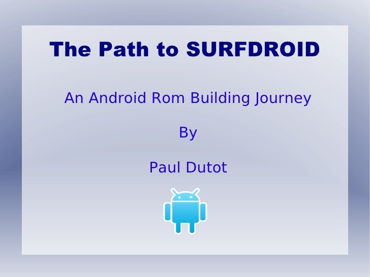 The Path to SURFDROID An Android Rom Building Journey               By           Paul Dutot