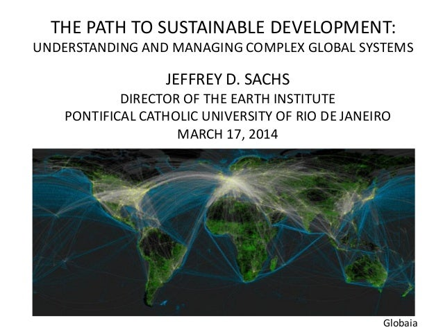 THE PATH TO SUSTAINABLE DEVELOPMENT: UNDERSTANDING AND MANAGING COMPLEX GLOBAL SYSTEMS JEFFREY D. SACHS DIRECTOR OF THE EA...
