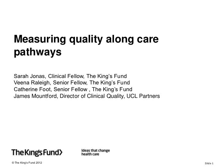 Measuring quality along care pathways Sarah Jonas, Clinical Fellow, The King's Fund Veena Raleigh, Senior Fellow, The King...