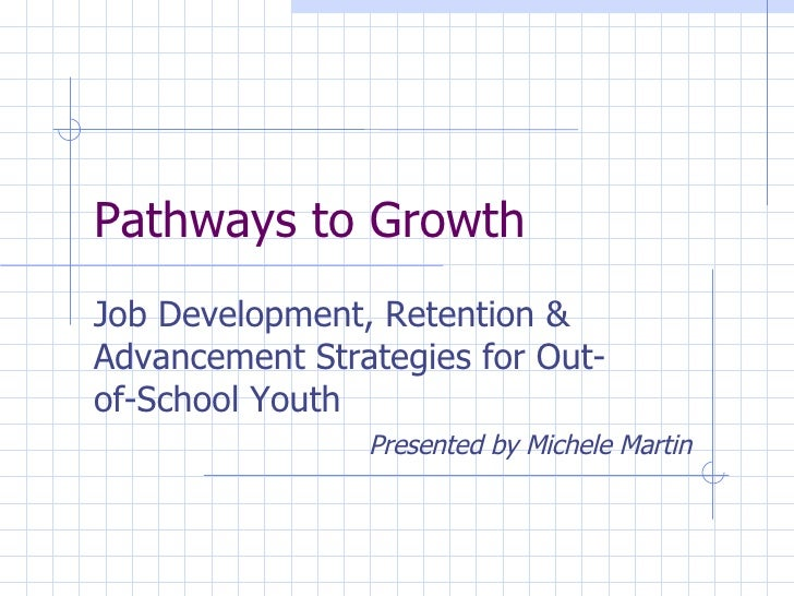 Pathways to Growth Job Development, Retention & Advancement Strategies for Out-of-School Youth Presented by Michele Martin