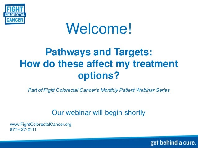Welcome! Pathways and Targets: How do these affect my treatment options? Part of Fight Colorectal Cancer's Monthly Patient...