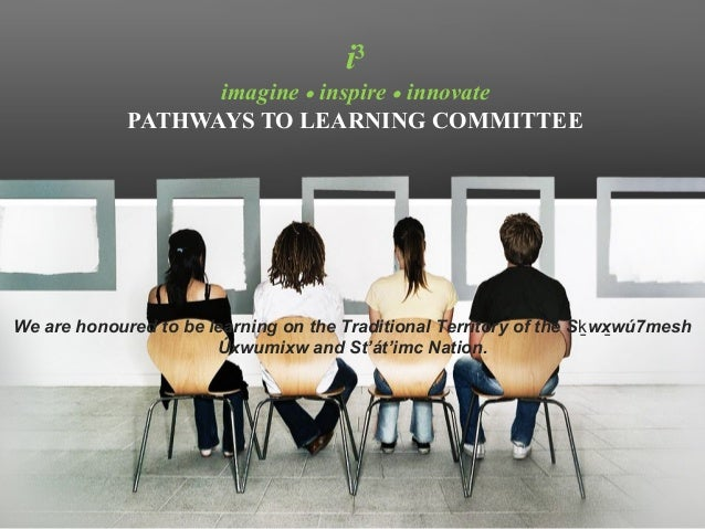 i3                   imagine • inspire • innovate             PATHWAYS TO LEARNING COMMITTEEWe are honoured to be learning...