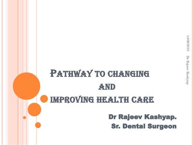 14/08/2010  AND  IMPROVING HEALTH CARE Dr Rajeev Kashyap. Sr. Dental Surgeon  Dr Rajeev Kashyap  PATHWAY TO CHANGING
