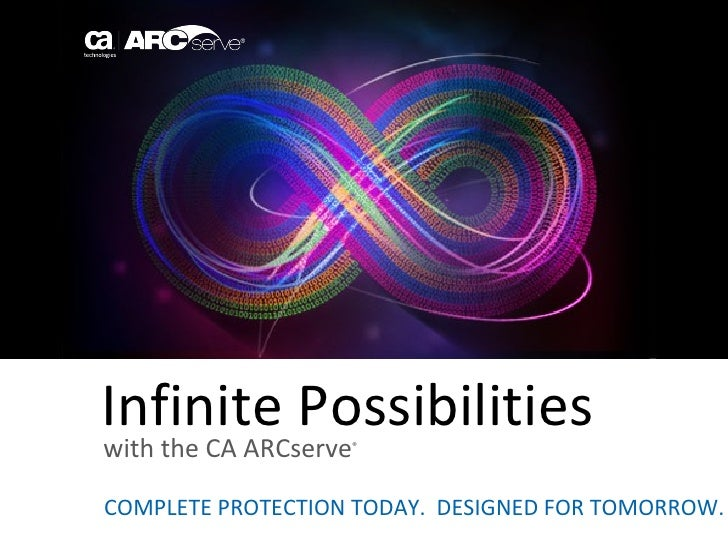Infinite Possibilitieswith the CA ARCserve                   ®COMPLETE PROTECTION TODAY. DESIGNED FOR TOMORROW.