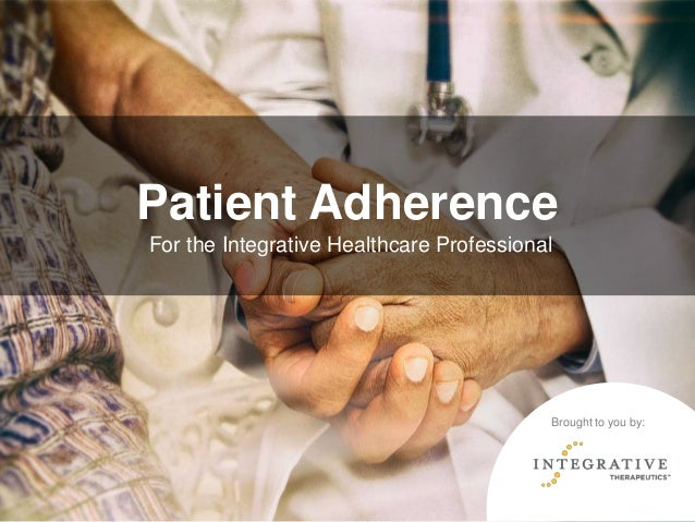 Patient Adherence For the Integrative Healthcare Professional Brought to you by: