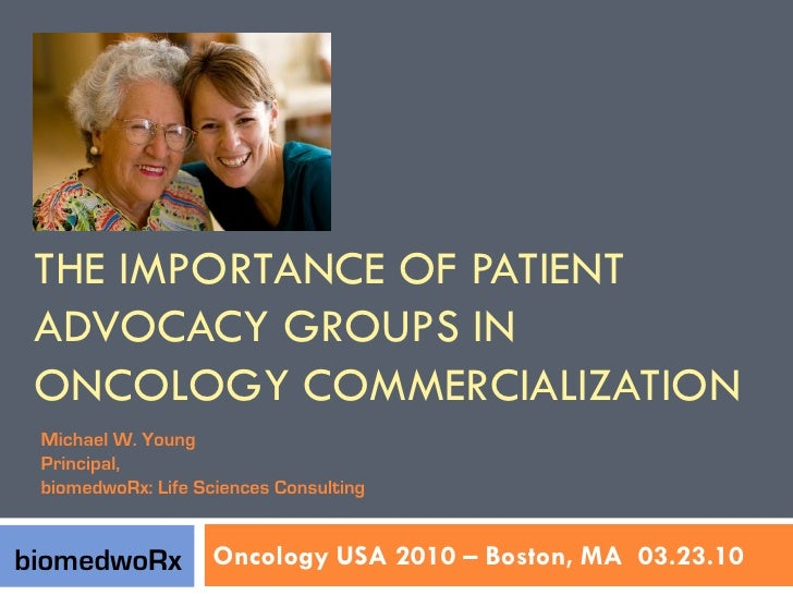 THE IMPORTANCE OF PATIENT  ADVOCACY GROUPS IN  ONCOLOGY COMMERCIALIZATION  Michael W. Young  Principal,  biomedwoRx: Life ...