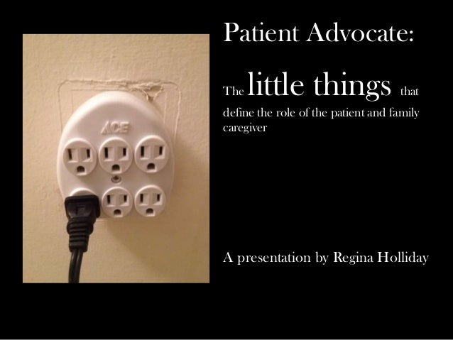 Patient Advocate: The little things that define the role of the patient and family caregiver A presentation by Regina Holl...