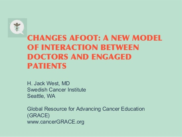 CHANGES AFOOT: A NEW MODEL OF INTERACTION BETWEEN DOCTORS AND ENGAGED PATIENTS H. Jack West, MD Swedish Cancer Institute S...